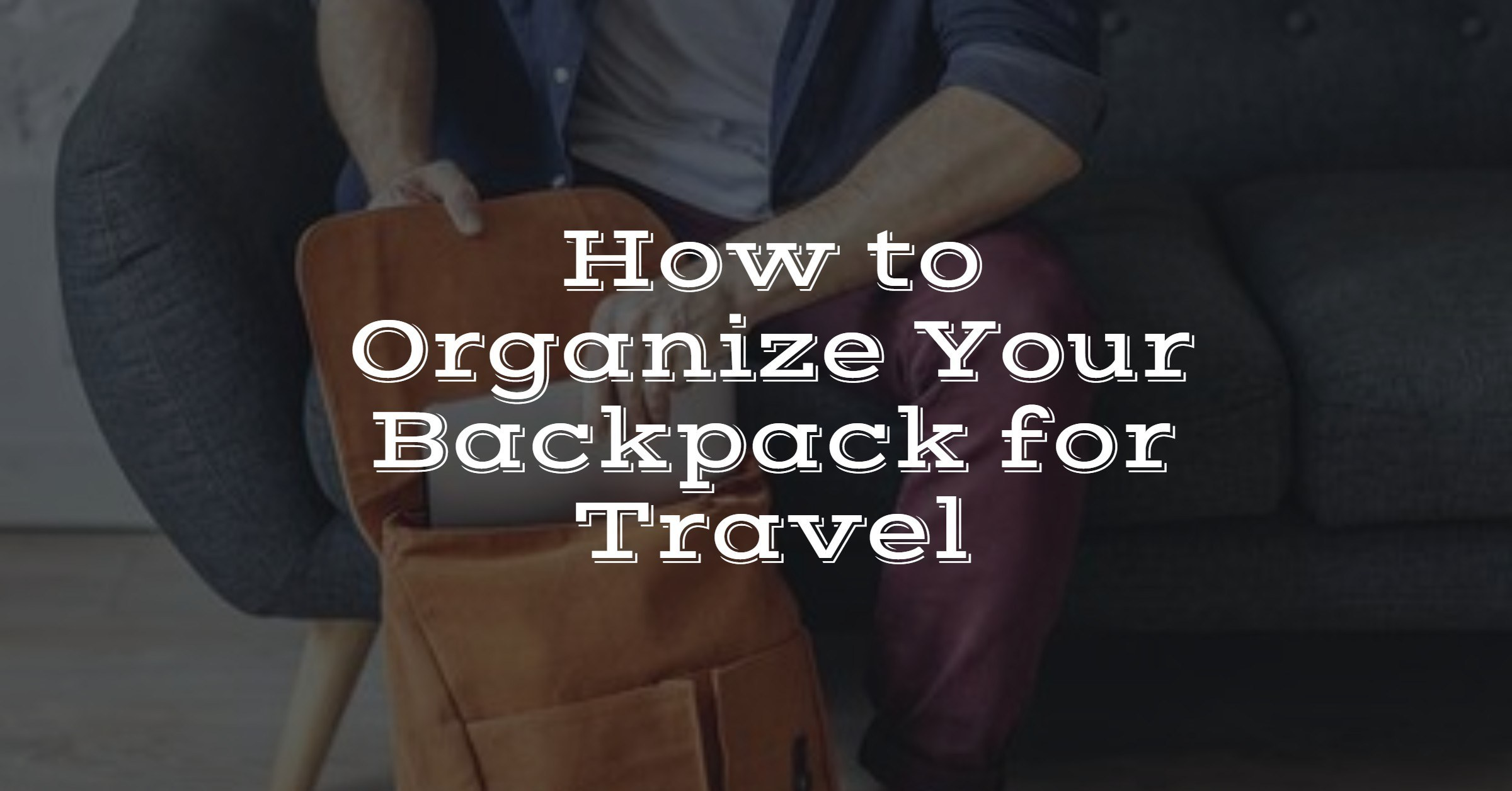 how to organize your backpack for travel